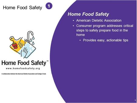 1 Home Food Safety American Dietetic Association Consumer program addresses critical steps to safely prepare food in the home Provides easy, actionable.