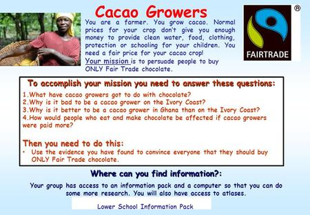 Cacao Growers You are a farmer. You grow cacao. Normal prices for your crop don't give you enough money to provide clean water, food, clothing, protection.