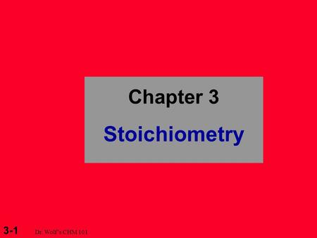 3-1 Dr. Wolf's CHM 101 Chapter 3 Stoichiometry. 3-2 Dr. Wolf's CHM 101 Mole - Mass Relationships in Chemical Systems 3.5 Fundamentals of Solution Stoichiometry.