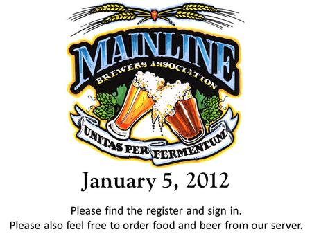 January 5, 2012 Please find the register and sign in. Please also feel free to order food and beer from our server.