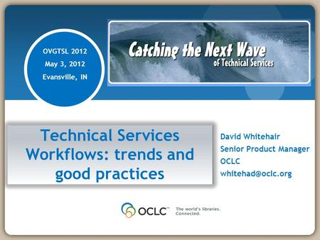 Technical Services Workflows: trends and good practices David Whitehair Senior Product Manager OCLC OVGTSL 2012 May 3, 2012 Evansville,