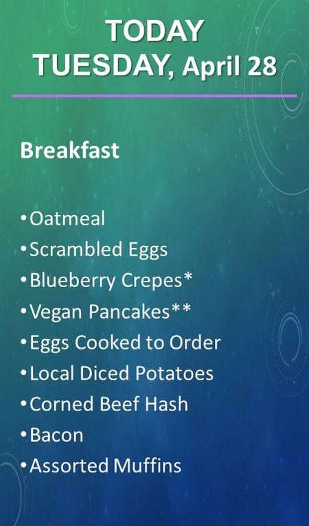 Breakfast Oatmeal Scrambled Eggs Blueberry Crepes* Vegan Pancakes** Eggs Cooked to Order Local Diced Potatoes Corned Beef Hash Bacon Assorted Muffins TODAY.