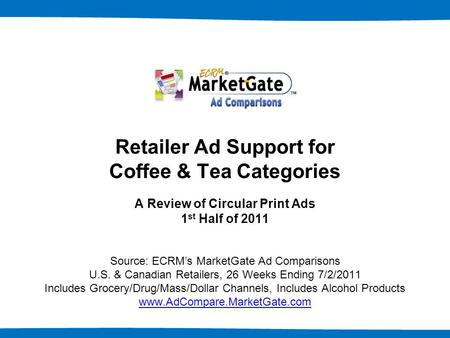 1 Retailer Ad Support for Coffee & Tea Categories A Review of Circular Print Ads 1 st Half of 2011 Source: ECRM's MarketGate Ad Comparisons U.S. & Canadian.