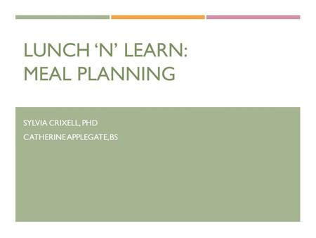 LUNCH 'N' LEARN: MEAL PLANNING SYLVIA CRIXELL, PHD CATHERINE APPLEGATE, BS.