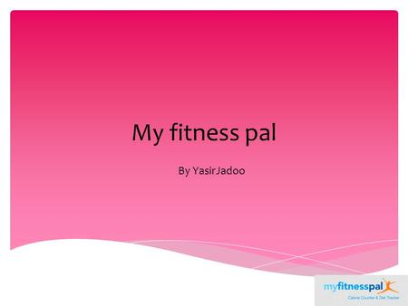 My fitness pal By YasirJadoo.  This was a project that we had to do as part of our GCSE sports science class.  We had to make measurements for our height,