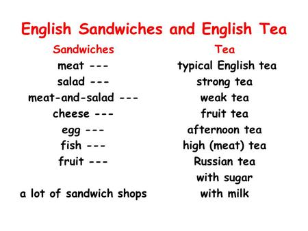 English Sandwiches and English Tea Sandwiches meat --- salad --- meat-and-salad --- cheese --- egg --- fish --- fruit --- a lot of sandwich shops Tea typical.