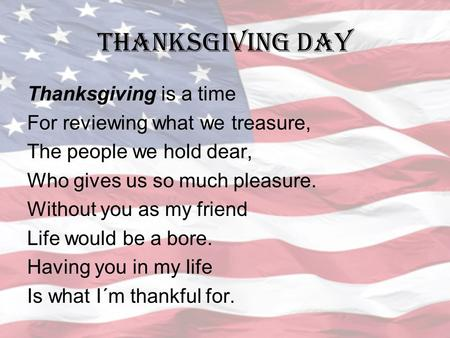 THANKSGIVING DAY Thanksgiving is a time For reviewing what we treasure, The people we hold dear, Who gives us so much pleasure. Without you as my friend.