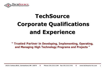 20251 Century Blvd., Germantown, MD 20874 ◊ Phone: 301.515.1344 Fax: 301.515.7191 ◊ www.techsource-inc.com TechSource Corporate Qualifications Corporate.