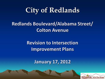 City of Redlands Redlands Boulevard/Alabama Street/ Colton Avenue Revision to Intersection Improvement Plans January 17, 2012.