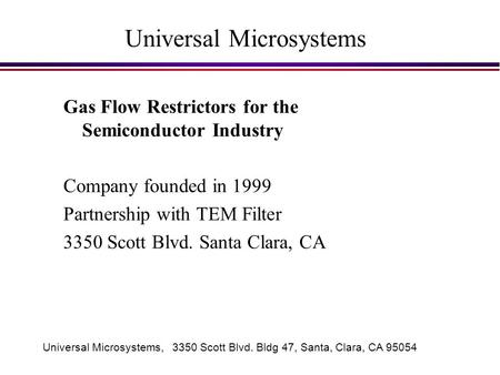 Universal Microsystems, 3350 Scott Blvd. Bldg 47, Santa, Clara, CA 95054 Universal Microsystems Gas Flow Restrictors for the Semiconductor Industry Company.
