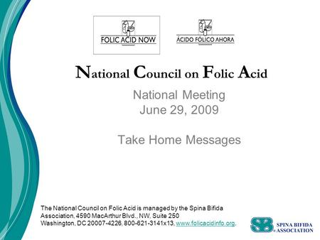 N ational C ouncil on F olic A cid National Meeting June 29, 2009 Take Home Messages The National Council on Folic Acid is managed by the Spina Bifida.