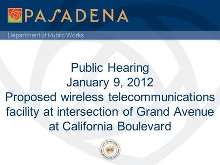 Department of Public Works Public Hearing January 9, 2012 Proposed wireless telecommunications facility at intersection of Grand Avenue at California Boulevard.