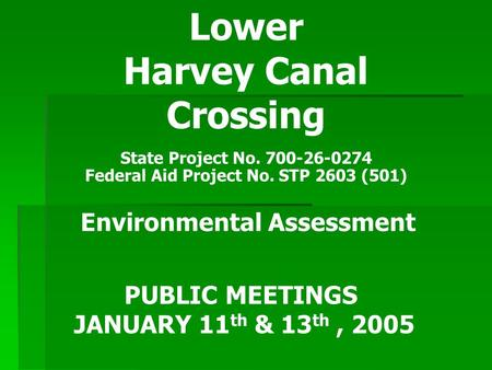 Lower Harvey Canal Crossing State Project No. 700-26-0274 Federal Aid Project No. STP 2603 (501) Environmental Assessment PUBLIC MEETINGS JANUARY 11 th.