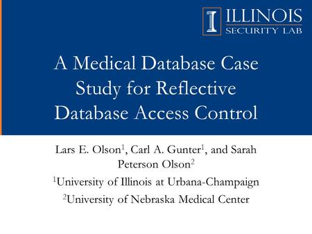A Medical Database Case Study for Reflective Database Access Control Lars E. Olson 1, Carl A. Gunter 1, and Sarah Peterson Olson 2 1 University of Illinois.