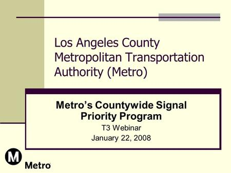Los Angeles County Metropolitan Transportation Authority (Metro) Metro's Countywide Signal Priority Program T3 Webinar January 22, 2008.