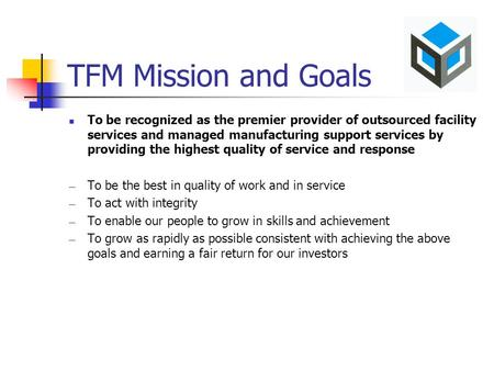 TFM Mission and Goals To be recognized as the premier provider of outsourced facility services and managed manufacturing support services by providing.