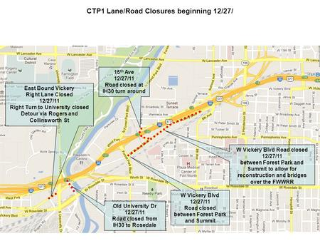 CTP1 Lane/Road Closures beginning 12/27/ W Vickery Blvd 12/27/11 Road closed between Forest Park and Summit 15 th Ave 12/27/11 Road closed at IH30 turn.