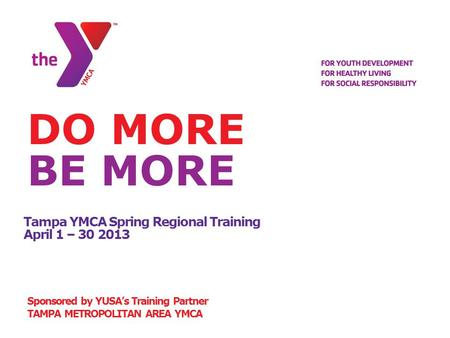 Tampa YMCA Spring Regional Training April 1 – 30 2013 Sponsored by YUSA's Training Partner TAMPA METROPOLITAN AREA YMCA DO MORE BE MORE.