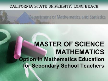 MASTER OF SCIENCE MATHEMATICS Option in Mathematics Education for Secondary School Teachers California State University, Long Beach.