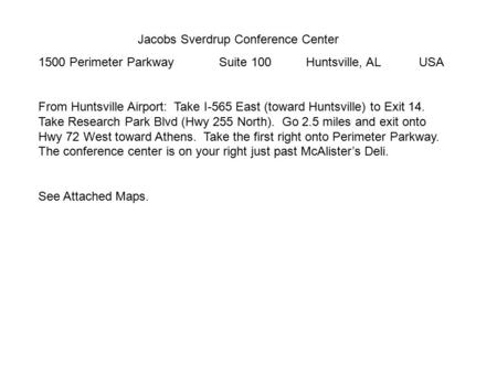 Jacobs Sverdrup Conference Center 1500 Perimeter Parkway Suite 100 Huntsville, AL USA From Huntsville Airport: Take I-565 East (toward Huntsville) to Exit.