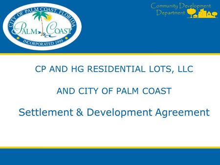 Community Development Department CP AND HG RESIDENTIAL LOTS, LLC AND CITY OF PALM COAST Settlement & Development Agreement.