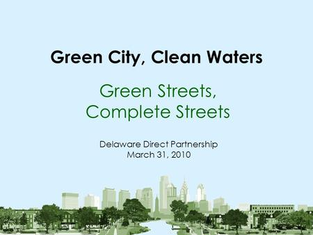 Green City, Clean Waters Green Streets, Complete Streets Delaware Direct Partnership March 31, 2010.