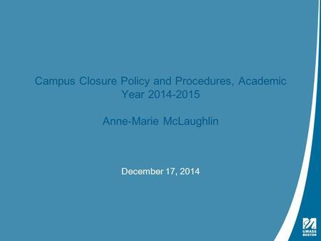 Presentation Title | May 4, 2009 Campus Closure Policy and Procedures, Academic Year 2014-2015 Anne-Marie McLaughlin December 17, 2014.