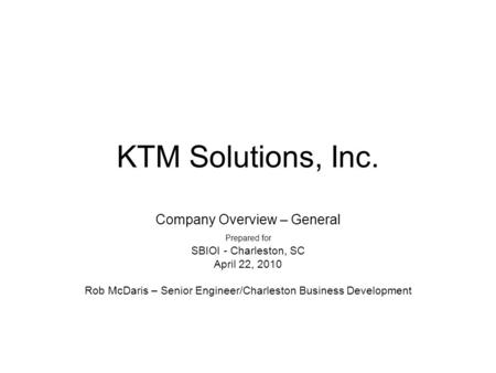 KTM Solutions, Inc. Company Overview – General Prepared for SBIOI - Charleston, SC April 22, 2010 Rob McDaris – Senior Engineer/Charleston Business Development.