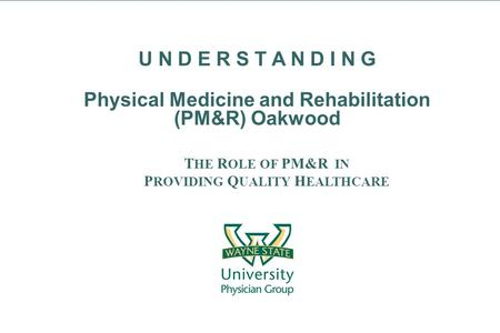 T HE R OLE OF PM&R IN P ROVIDING Q UALITY H EALTHCARE U N D E R S T A N D I N G Physical Medicine and Rehabilitation (PM&R) Oakwood.