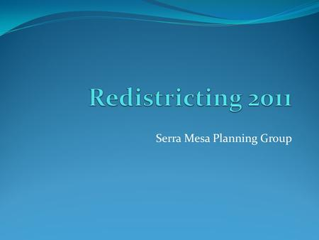 Serra Mesa Planning Group. What and Why of Redistricting Drawing of district boundaries for elected office Happens every 10 years at all levels of government.