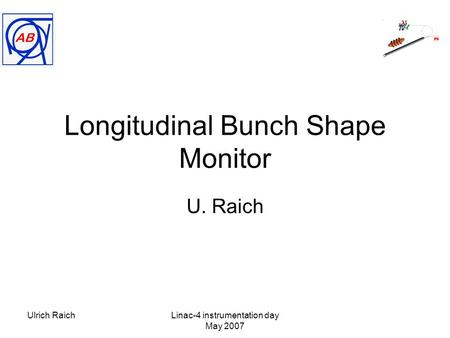 Ulrich RaichLinac-4 instrumentation day May 2007 Longitudinal Bunch Shape Monitor U. Raich.