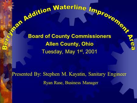 Board of County Commissioners Allen County, Ohio Tuesday, May 1 st, 2001 Presented By: Stephen M. Kayatin, Sanitary Engineer Ryan Rase, Business Manager.