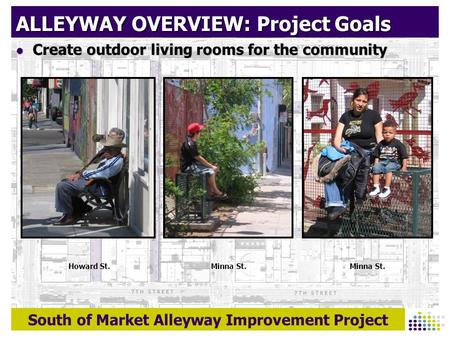 South of Market Alleyway Improvement Project ALLEYWAY OVERVIEW: Project Goals Create outdoor living rooms for the community Create outdoor living rooms.