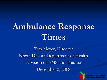 Ambulance Response Times Tim Meyer, Director North Dakota Department of Health Division of EMS and Trauma December 2, 2008.