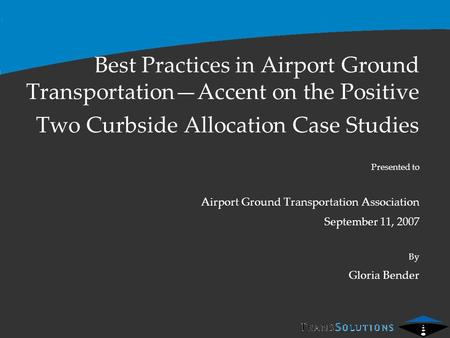 Best Practices in Airport Ground Transportation—Accent on the Positive Two Curbside Allocation Case Studies Presented to Airport Ground Transportation.