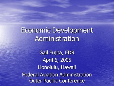 Economic Development Administration Gail Fujita, EDR April 6, 2005 Honolulu, Hawaii Federal Aviation Administration Outer Pacific Conference.