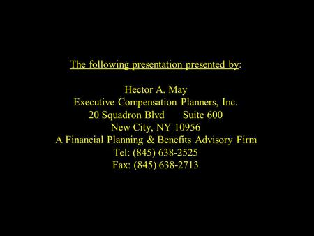 The following presentation presented by: Hector A. May Executive Compensation Planners, Inc. 20 Squadron BlvdSuite 600 New City, NY 10956 A Financial Planning.