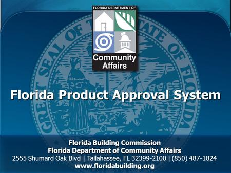 Florida Product Approval System Florida Building Commission Florida Department of Community Affairs 2555 Shumard Oak Blvd | Tallahassee, FL 32399-2100.
