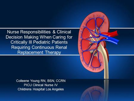 Nurse Responsibilities & Clinical Decision Making When Caring for Critically Ill Pediatric Patients Requiring Continuous Renal Replacement Therapy Colleene.