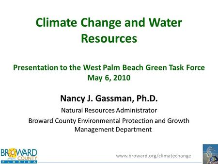Www.broward.org/climatechange Climate Change and Water Resources Presentation to the West Palm Beach Green Task Force May 6, 2010 Nancy J. Gassman, Ph.D.