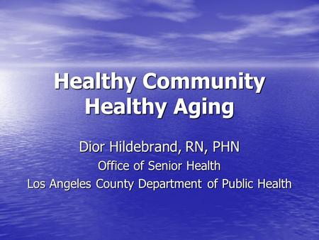 Healthy Community Healthy Aging Dior Hildebrand, RN, PHN Office of Senior Health Los Angeles County Department of Public Health.