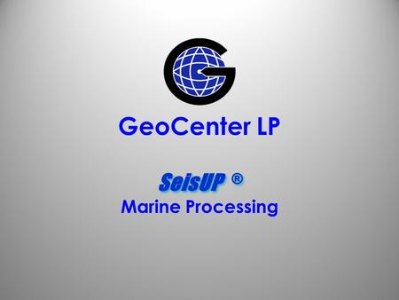 GeoCenter LP SeisUP ® Marine Processing.