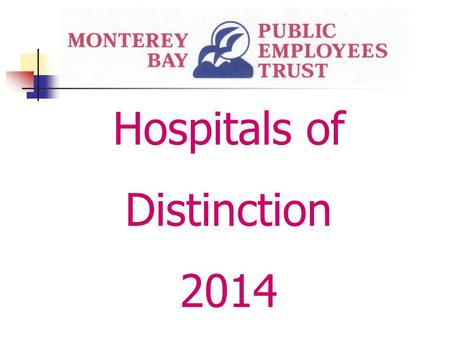Hospitals of Distinction 2014. Monterey Bay Public Employees Trust Hospitals of Distinction 2014 Hospitals of Distinction are selected based upon the.