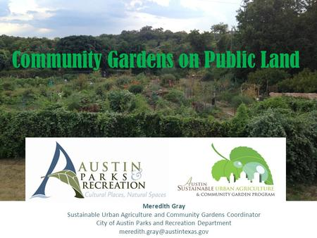 Community Gardens on Public Land Meredith Gray Sustainable Urban Agriculture and Community Gardens Coordinator City of Austin Parks and Recreation Department.