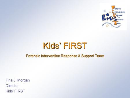 Kids' FIRST Forensic Intervention Response & Support Team Tina J. Morgan Director Kids' FIRST.