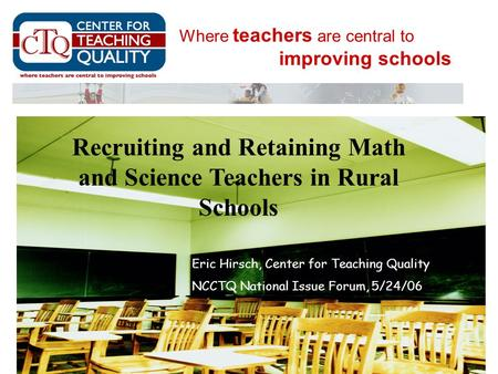Where teachers are central to improving schools Eric Hirsch, Center for Teaching Quality NCCTQ National Issue Forum, 5/24/06 Recruiting and Retaining Math.