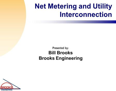 Net Metering and Utility Interconnection Presented by : Bill Brooks Brooks Engineering.