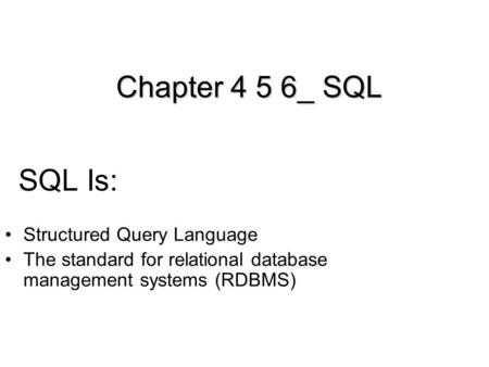 SQL Is: Structured Query Language The standard for relational database management systems (RDBMS) Chapter 4 5 6_ SQL.