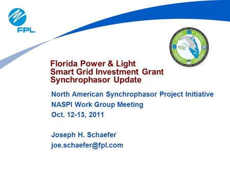 North American Synchrophasor Project Initiative NASPI Work Group Meeting Oct. 12-13, 2011 Joseph H. Schaefer Florida Power & Light.