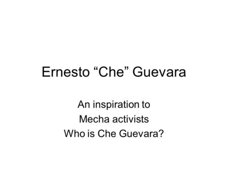 An inspiration to Mecha activists Who is Che Guevara?